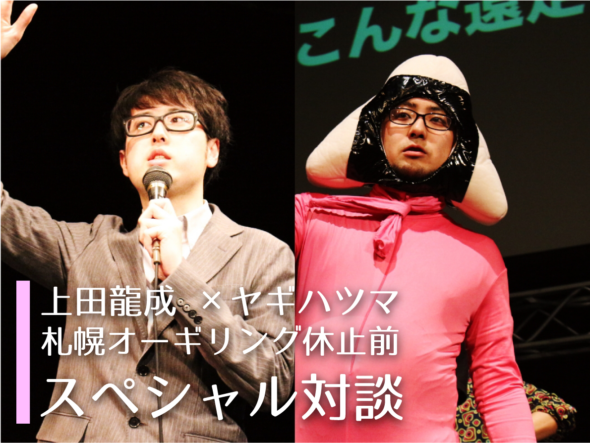 上田龍成×ヤギハツマ 札幌オーギリング休止前スペシャル対談